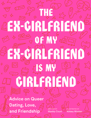 Book Cover for The Ex-Girlfriend of my ex-girlfriend is my girlfriend: advice on queer dating, love, and friendship by Maddy Court